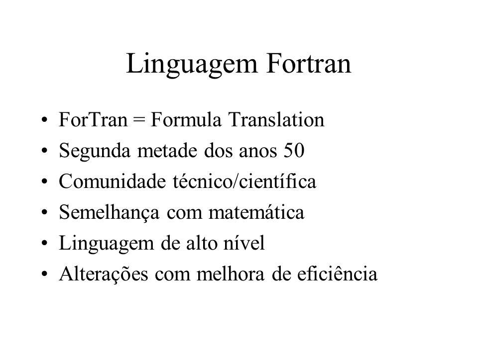 Linguagem Fortran ForTran = Formula Translation Segunda metade dos anos 50 Comunidade técnico/científica Semelhança com matemática Linguagem de alto nível Alterações com melhora de eficiência