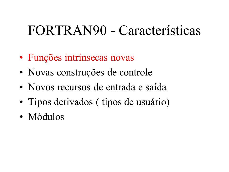 FORTRAN90 - Características Funções intrínsecas novas Novas construções de controle Novos recursos de entrada e saída Tipos derivados ( tipos de usuário) Módulos