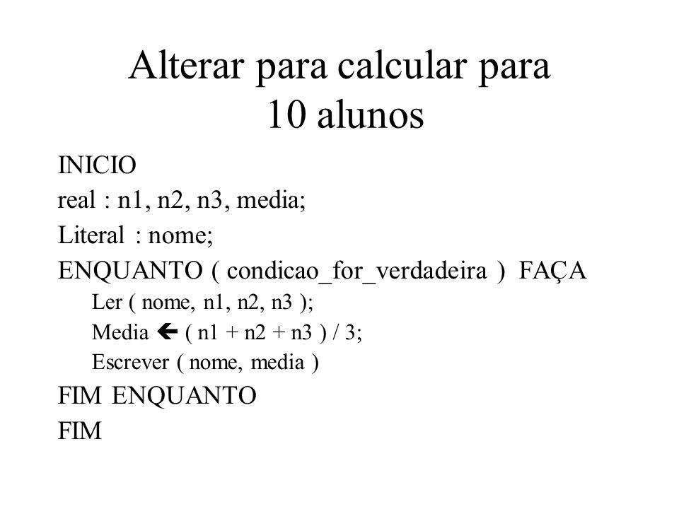 Alterar para calcular para 10 alunos INICIO real : n1, n2, n3, media; Literal : nome; ENQUANTO ( condicao_for_verdadeira ) FAÇA Ler ( nome, n1, n2, n3 ); Media ( n1 + n2 + n3 ) / 3; Escrever ( nome, media ) FIM ENQUANTO FIM