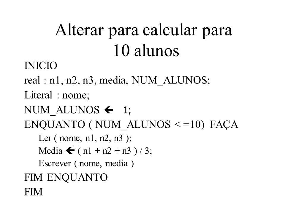 Alterar para calcular para 10 alunos INICIO real : n1, n2, n3, media, NUM_ALUNOS; Literal : nome; NUM_ALUNOS 1; ENQUANTO ( NUM_ALUNOS < =10) FAÇA Ler ( nome, n1, n2, n3 ); Media ( n1 + n2 + n3 ) / 3; Escrever ( nome, media ) FIM ENQUANTO FIM