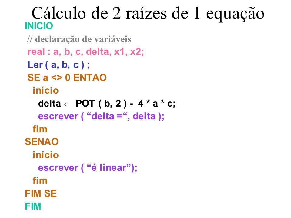 Cálculo de 2 raízes de N equações INICIO real : a, b, c, delta, x1, x2; Ler ( a, b, c ) ; SE a <> 0 ENTAO início delta POT ( b, 2 ) - 4 * a * c; escrever ( delta =, delta ); SE delta <> 0 ENTAO início x1 ( - b - RAD(delta))/ (2 *a ); x2 ( - b + RAD(delta))/ (2 *a ); escrever ( x1, x2 ); fim SENÃO escrever ( essa raiz não é real ); FIM SE fim SENAO escrever ( é linear); FIM SE FIM