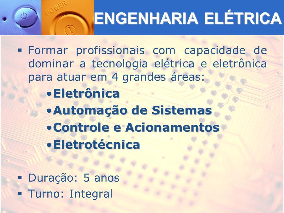 ENGENHARIA ELÉTRICA Formar profissionais com capacidade de dominar a tecnologia elétrica e eletrônica para atuar em 4 grandes áreas: EletrônicaEletrônica Automação de SistemasAutomação de Sistemas Controle e AcionamentosControle e Acionamentos EletrotécnicaEletrotécnica Duração: 5 anos Turno: Integral