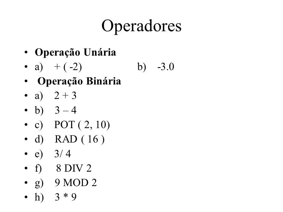 Operação Unária a) + ( -2) b) -3.0 Operação Binária a) 2 + 3 b) 3 – 4 c) POT ( 2, 10) d) RAD ( 16 ) e) 3/ 4 f) 8 DIV 2 g) 9 MOD 2 h) 3 * 9