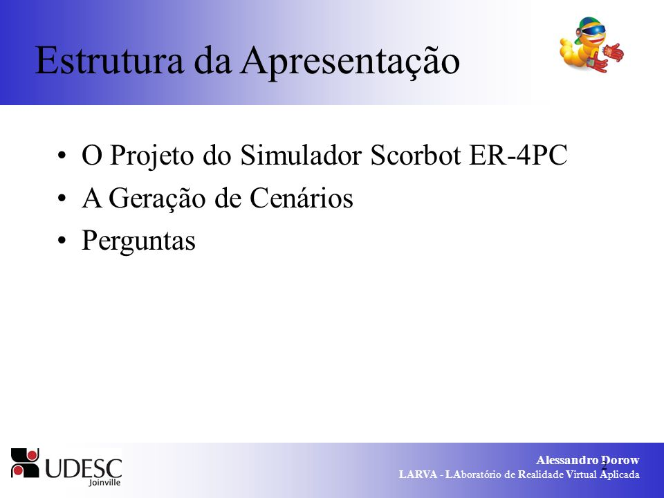 Alessandro Dorow LARVA - LAboratório de Realidade Virtual Aplicada 2 Estrutura da Apresentação O Projeto do Simulador Scorbot ER-4PC A Geração de Cenários Perguntas