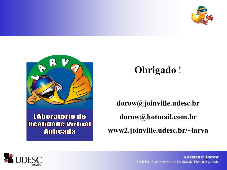 Alessandro Dorow LARVA - LAboratório de Realidade Virtual Aplicada 34 Obrigado ! dorow@joinville.udesc.br dorow@hotmail.com.br www2.joinville.udesc.br