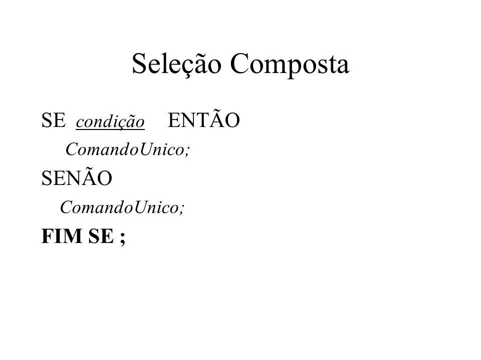 Seleção Composta SE condição ENTÃO ComandoUnico; SENÃO ComandoUnico; FIM SE ;