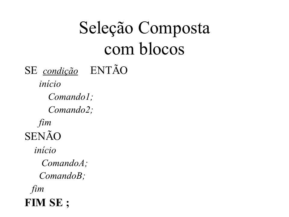 Seleção Composta com blocos SE condição ENTÃO início Comando1; Comando2; fim SENÃO início ComandoA; ComandoB; fim FIM SE ;
