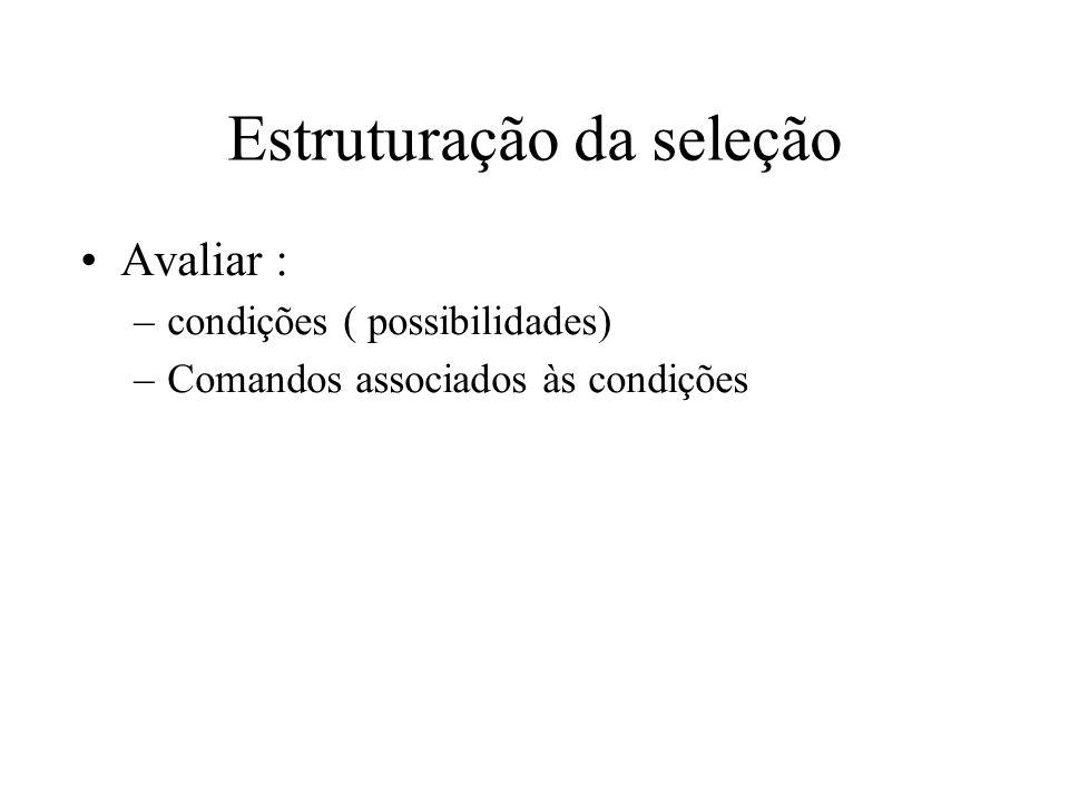 Estruturação da seleção Avaliar : –condições ( possibilidades) –Comandos associados às condições