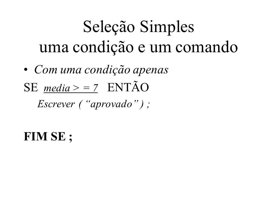 Seleção Simples uma condição e um comando Com uma condição apenas SE media > = 7 ENTÃO Escrever ( aprovado ) ; FIM SE ;