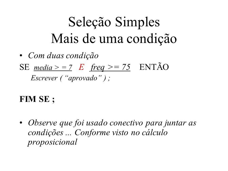 Seleção Simples Mais de uma condição Com duas condição SE media > = 7 E freq >= 75 ENTÃO Escrever ( aprovado ) ; FIM SE ; Observe que foi usado conectivo para juntar as condições...