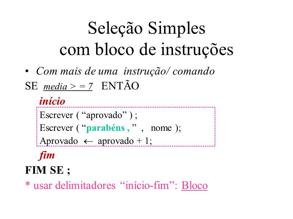 Seleção Simples com bloco de instruções Com mais de uma instrução/ comando SE media > = 7 ENTÃO início Escrever ( aprovado ) ; Escrever ( parabéns,, nome ); Aprovado aprovado + 1; fim FIM SE ; * usar delimitadores início-fim: Bloco
