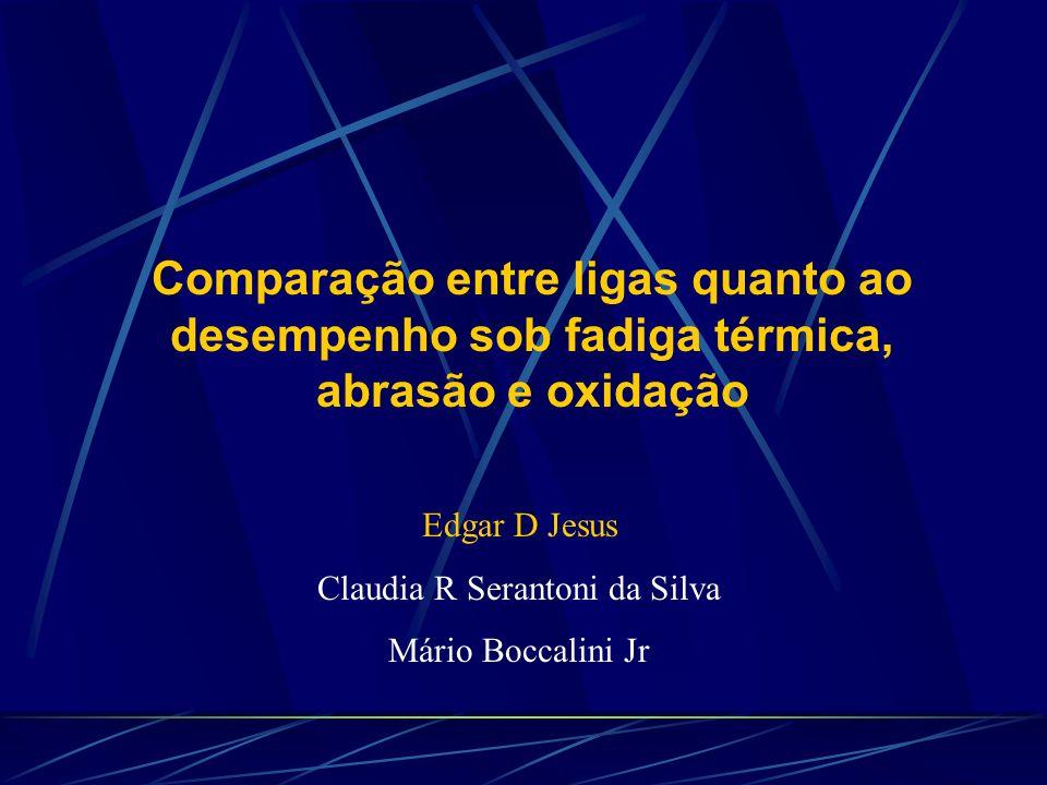Comparação entre ligas quanto ao desempenho sob fadiga térmica, abrasão e oxidação Edgar D Jesus Claudia R Serantoni da Silva Mário Boccalini Jr
