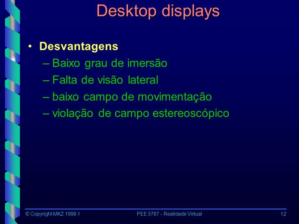 © Copyright MKZ 1999.1PEE 5787 - Realidade Virtual12 Desktop displays Desvantagens –Baixo grau de imersão –Falta de visão lateral –baixo campo de movi