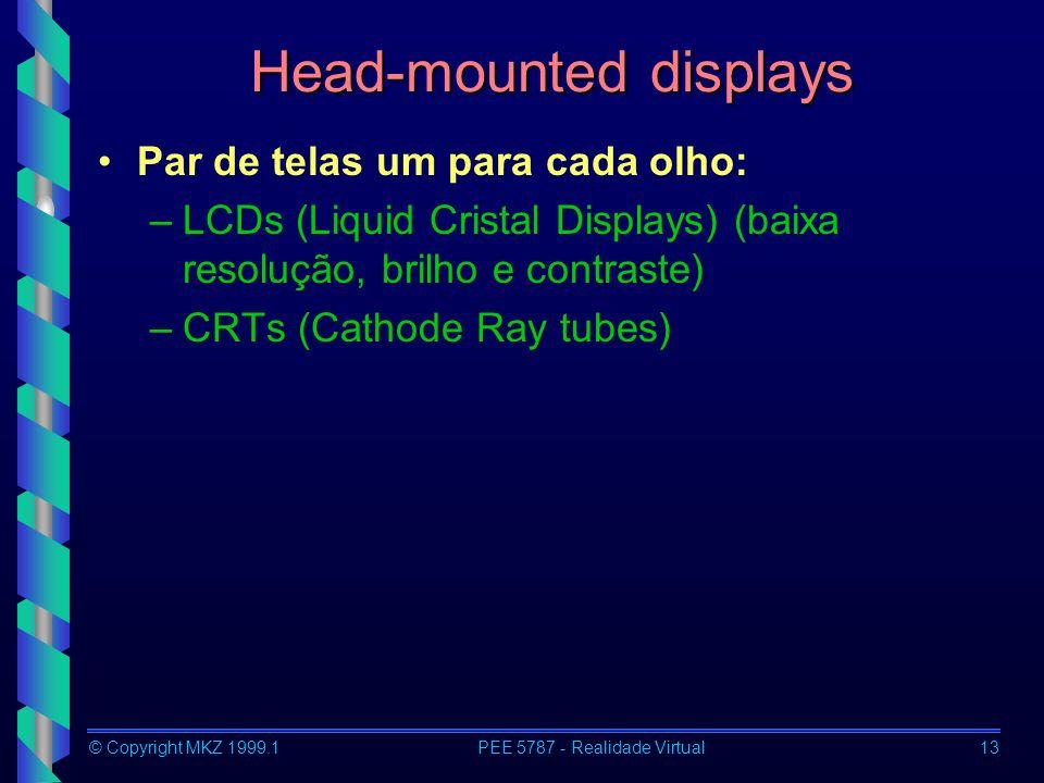 © Copyright MKZ 1999.1PEE 5787 - Realidade Virtual13 Head-mounted displays Par de telas um para cada olho: –LCDs (Liquid Cristal Displays) (baixa resolução, brilho e contraste) –CRTs (Cathode Ray tubes)
