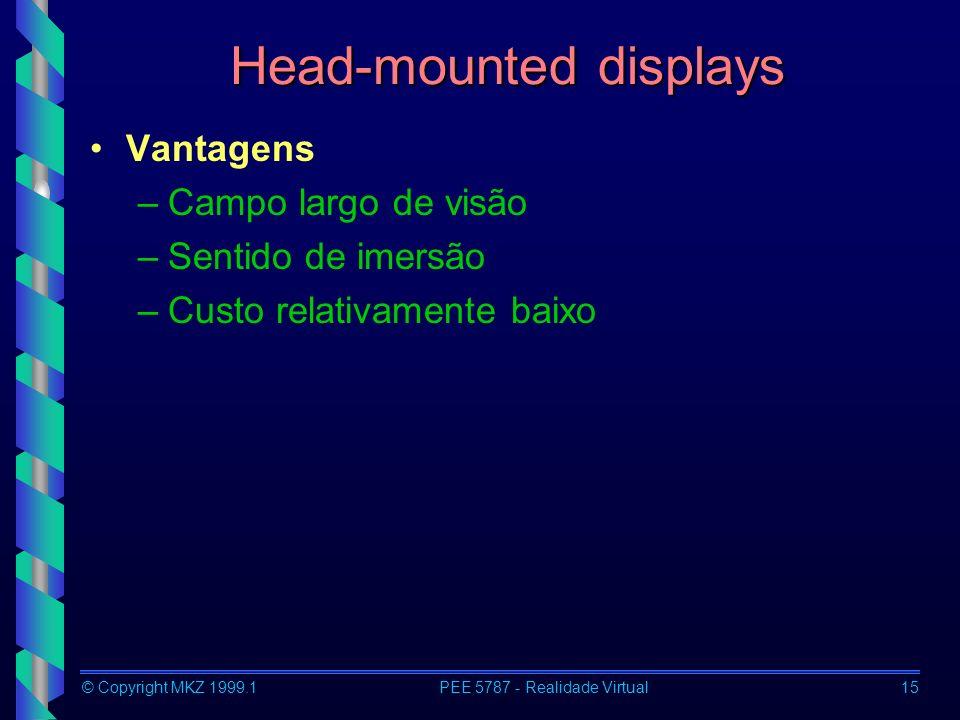 © Copyright MKZ 1999.1PEE 5787 - Realidade Virtual15 Head-mounted displays Vantagens –Campo largo de visão –Sentido de imersão –Custo relativamente baixo