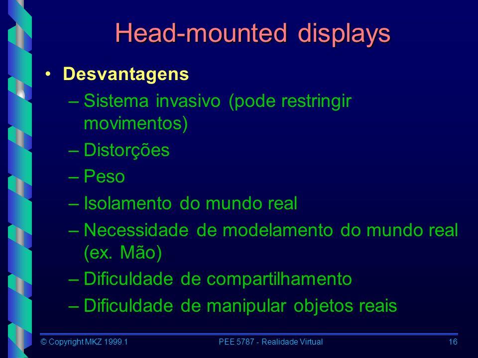 © Copyright MKZ 1999.1PEE 5787 - Realidade Virtual16 Head-mounted displays Desvantagens –Sistema invasivo (pode restringir movimentos) –Distorções –Pe
