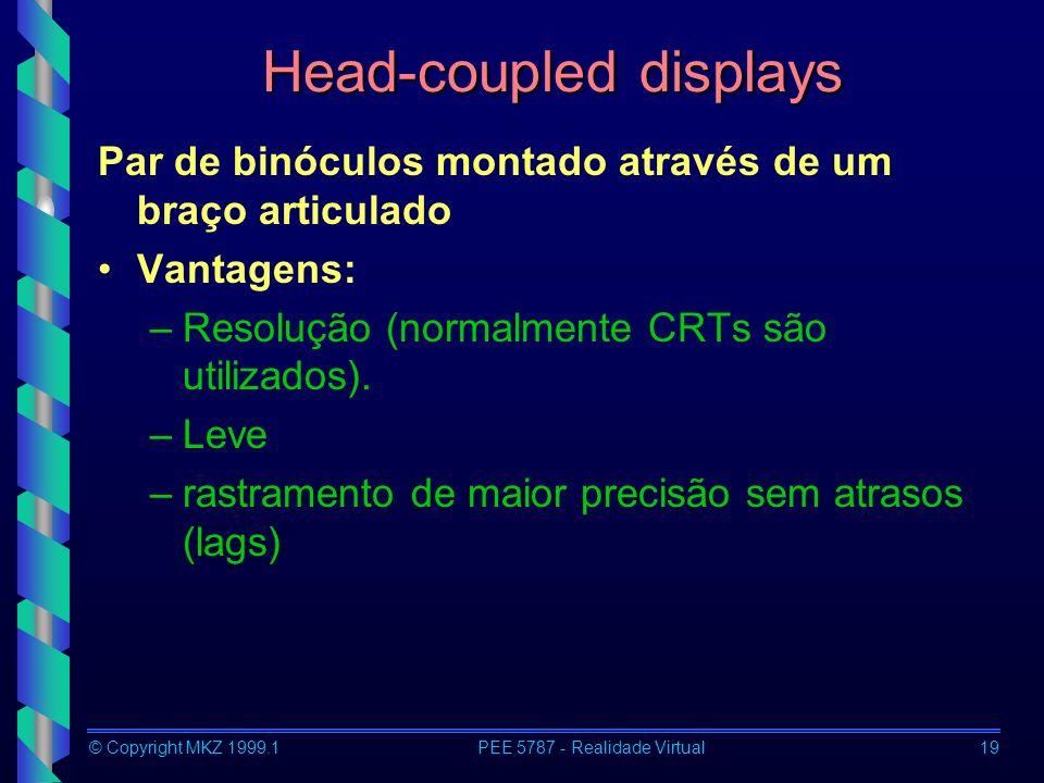 © Copyright MKZ 1999.1PEE 5787 - Realidade Virtual19 Head-coupled displays Par de binóculos montado através de um braço articulado Vantagens: –Resolução (normalmente CRTs são utilizados).