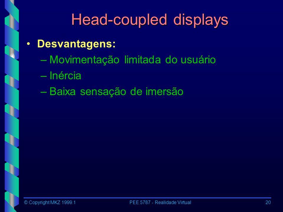 © Copyright MKZ 1999.1PEE 5787 - Realidade Virtual20 Head-coupled displays Desvantagens: –Movimentação limitada do usuário –Inércia –Baixa sensação de