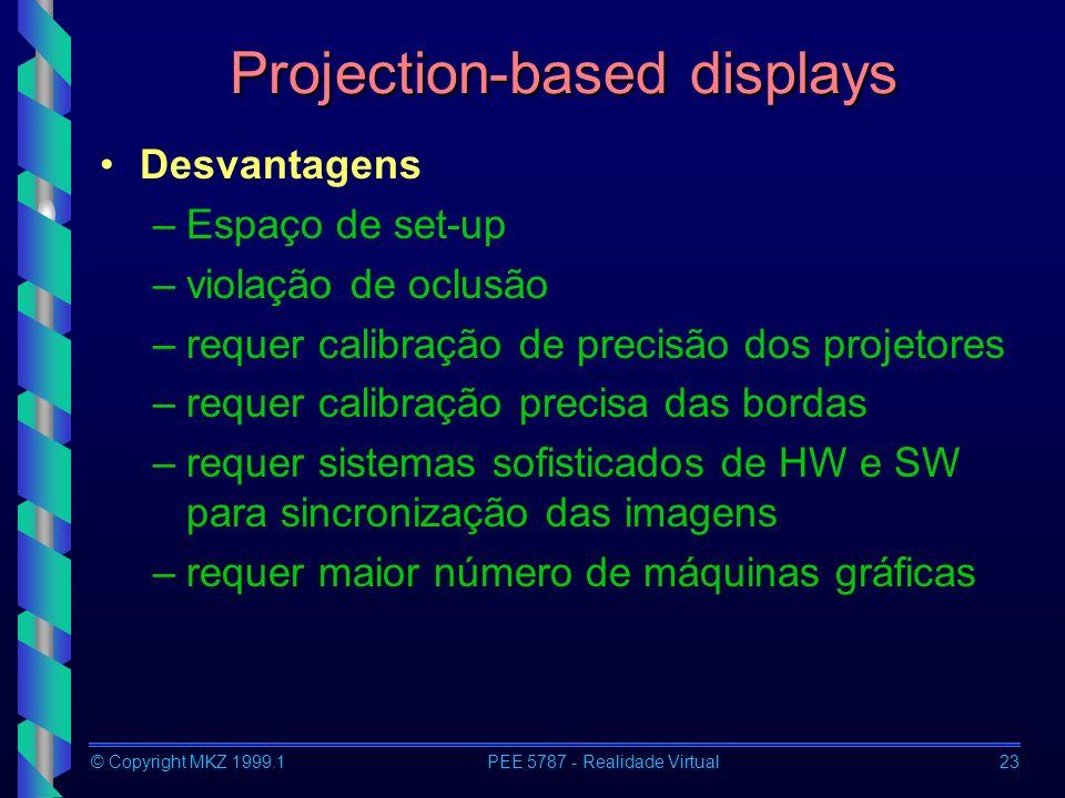 © Copyright MKZ 1999.1PEE 5787 - Realidade Virtual23 Projection-based displays Desvantagens –Espaço de set-up –violação de oclusão –requer calibração de precisão dos projetores –requer calibração precisa das bordas –requer sistemas sofisticados de HW e SW para sincronização das imagens –requer maior número de máquinas gráficas