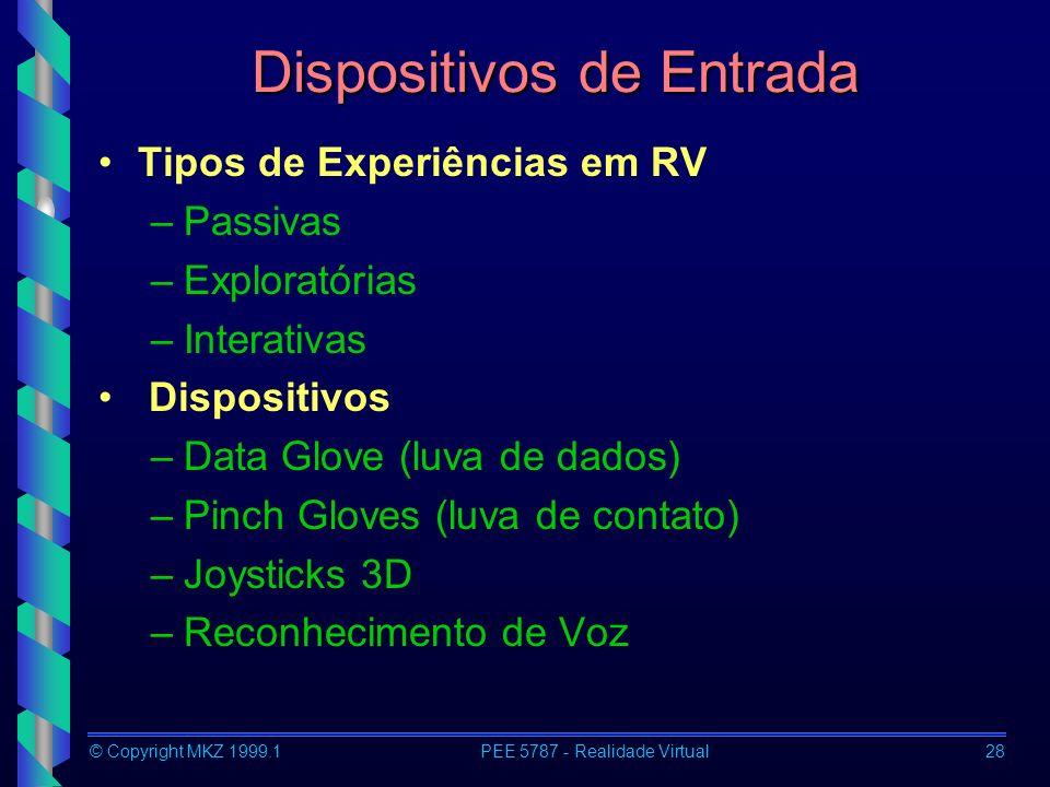 © Copyright MKZ 1999.1PEE 5787 - Realidade Virtual28 Dispositivos de Entrada Tipos de Experiências em RV –Passivas –Exploratórias –Interativas Disposi