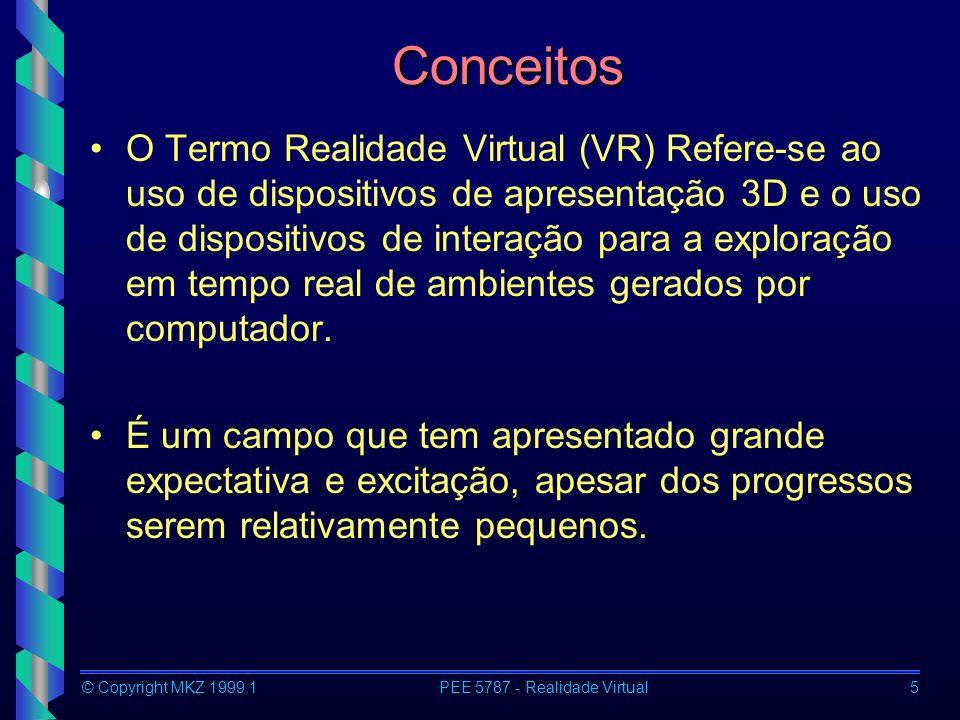 © Copyright MKZ 1999.1PEE 5787 - Realidade Virtual16 Head-mounted displays Desvantagens –Sistema invasivo (pode restringir movimentos) –Distorções –Peso –Isolamento do mundo real –Necessidade de modelamento do mundo real (ex.