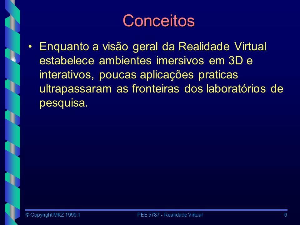 © Copyright MKZ 1999.1PEE 5787 - Realidade Virtual6 Conceitos Enquanto a visão geral da Realidade Virtual estabelece ambientes imersivos em 3D e interativos, poucas aplicações praticas ultrapassaram as fronteiras dos laboratórios de pesquisa.