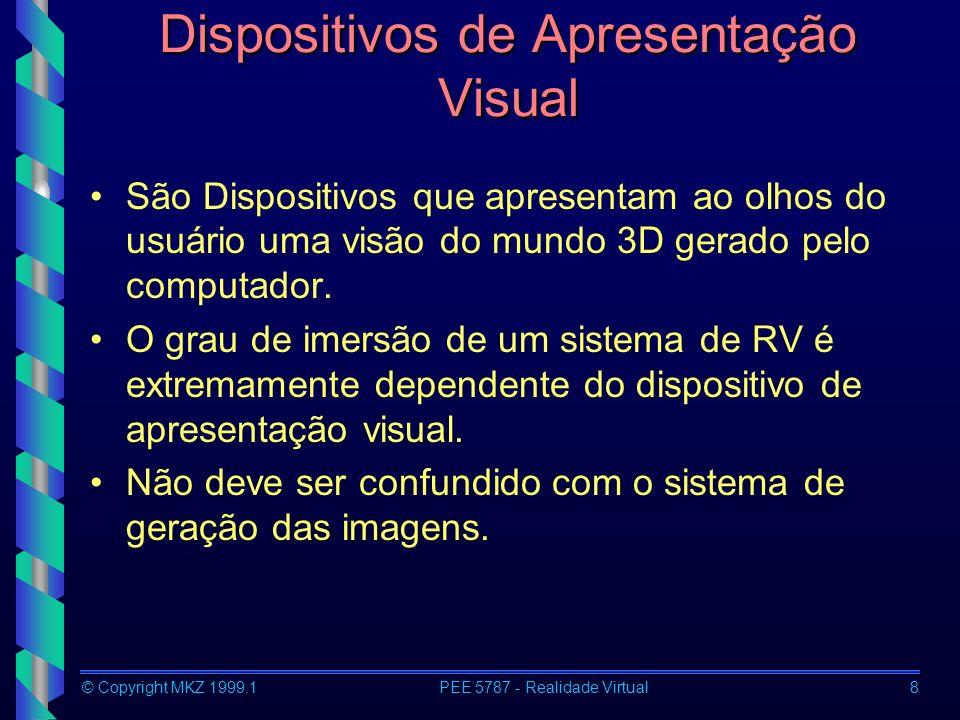 © Copyright MKZ 1999.1PEE 5787 - Realidade Virtual8 Dispositivos de Apresentação Visual São Dispositivos que apresentam ao olhos do usuário uma visão do mundo 3D gerado pelo computador.