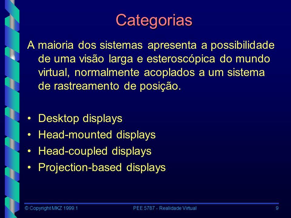 © Copyright MKZ 1999.1PEE 5787 - Realidade Virtual9 Categorias A maioria dos sistemas apresenta a possibilidade de uma visão larga e esteroscópica do mundo virtual, normalmente acoplados a um sistema de rastreamento de posição.