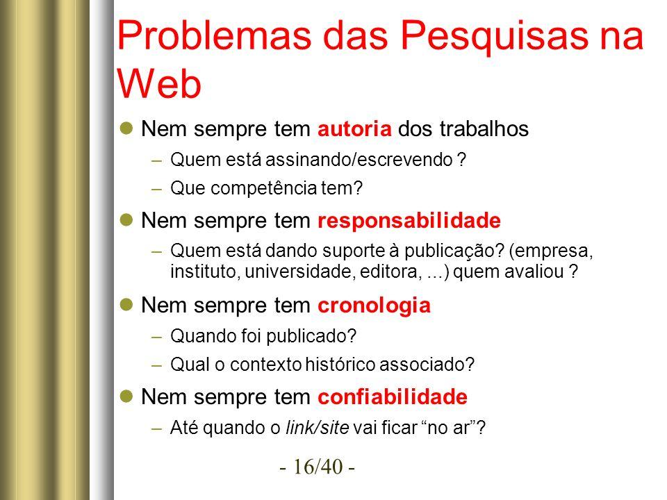 - 16/40 - Problemas das Pesquisas na Web Nem sempre tem autoria dos trabalhos –Quem está assinando/escrevendo .
