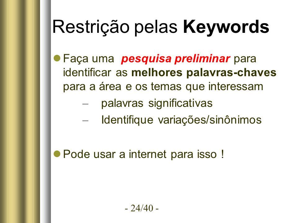 - 24/40 - Restrição pelas Keywords Faça uma pesquisa preliminar para identificar as melhores palavras-chaves para a área e os temas que interessam – palavras significativas – Identifique variações/sinônimos Pode usar a internet para isso !