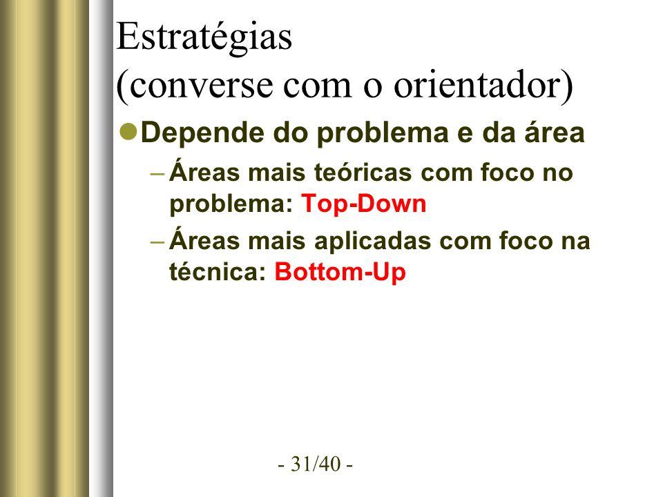 - 31/40 - Estratégias (converse com o orientador) Depende do problema e da área –Áreas mais teóricas com foco no problema: Top-Down –Áreas mais aplicadas com foco na técnica: Bottom-Up