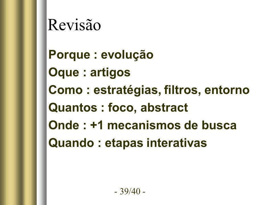 - 39/40 - Revisão Porque : evolução Oque : artigos Como : estratégias, filtros, entorno Quantos : foco, abstract Onde : +1 mecanismos de busca Quando : etapas interativas