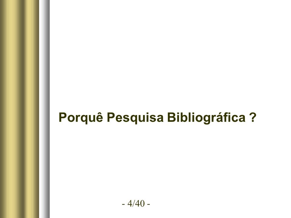 - 4/40 - Porquê Pesquisa Bibliográfica ?