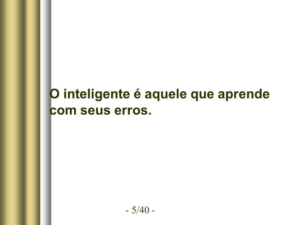 - 5/40 - O inteligente é aquele que aprende com seus erros.