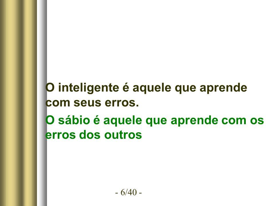 - 6/40 - O inteligente é aquele que aprende com seus erros.
