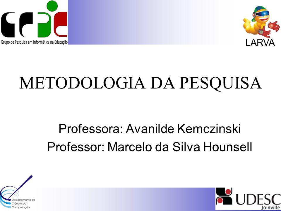 LARVA METODOLOGIA DA PESQUISA Professora: Avanilde Kemczinski Professor: Marcelo da Silva Hounsell