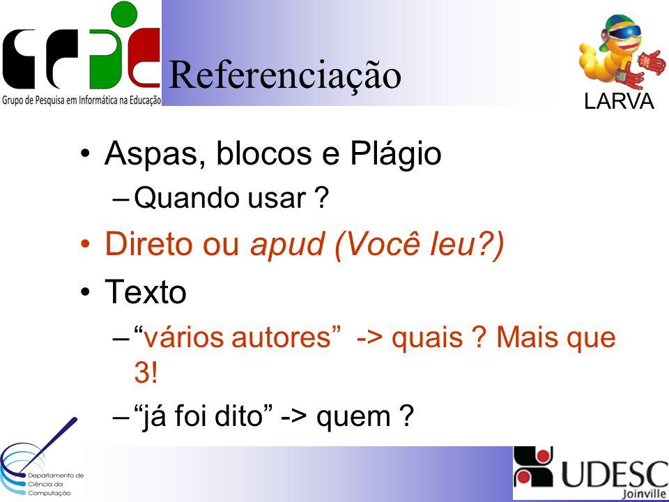 LARVA Referenciação Aspas, blocos e Plágio –Quando usar ? Direto ou apud (Você leu?) Texto –vários autores -> quais ? Mais que 3! –já foi dito -> quem