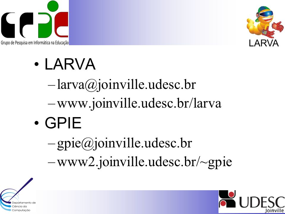 LARVA –larva@joinville.udesc.br –www.joinville.udesc.br/larva GPIE –gpie@joinville.udesc.br –www2.joinville.udesc.br/~gpie