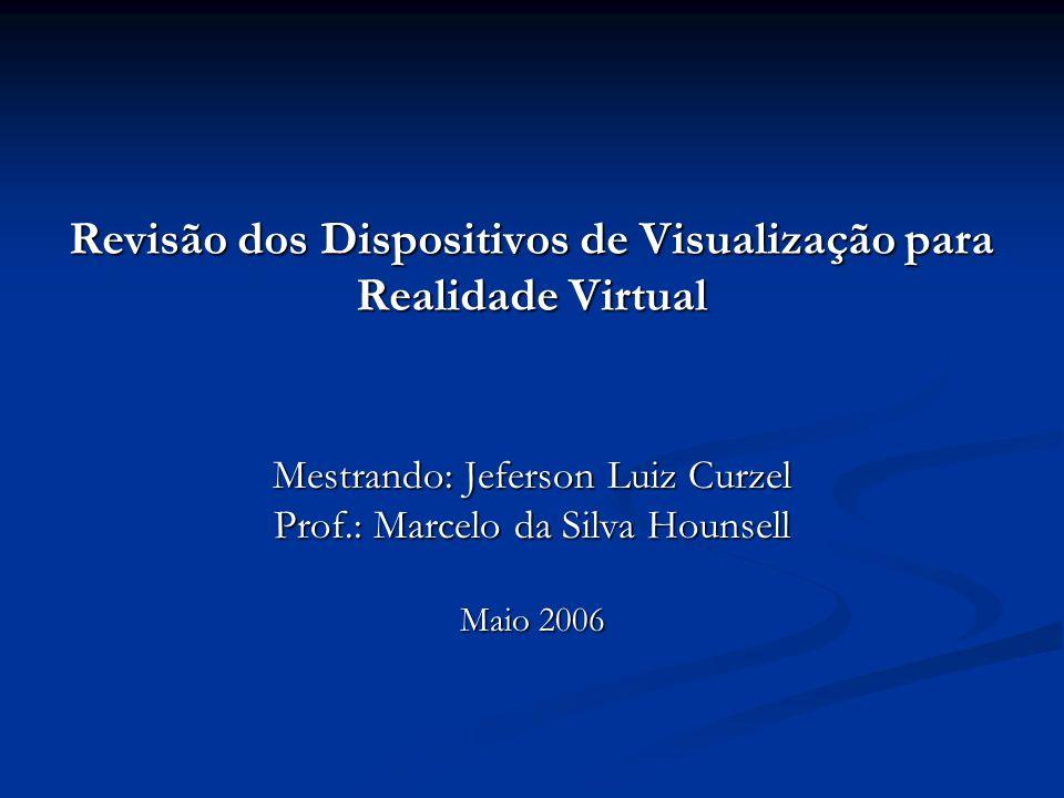 Revisão dos Dispositivos de Visualização para Realidade Virtual Mestrando: Jeferson Luiz Curzel Prof.: Marcelo da Silva Hounsell Maio 2006