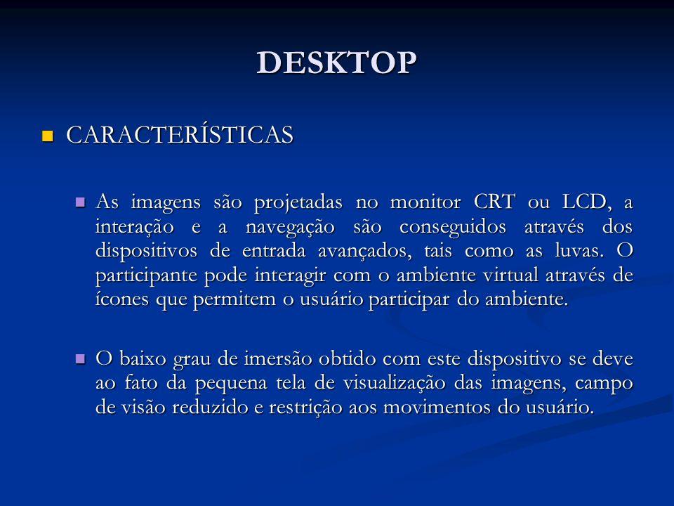 DESKTOP CARACTERÍSTICAS CARACTERÍSTICAS As imagens são projetadas no monitor CRT ou LCD, a interação e a navegação são conseguidos através dos disposi