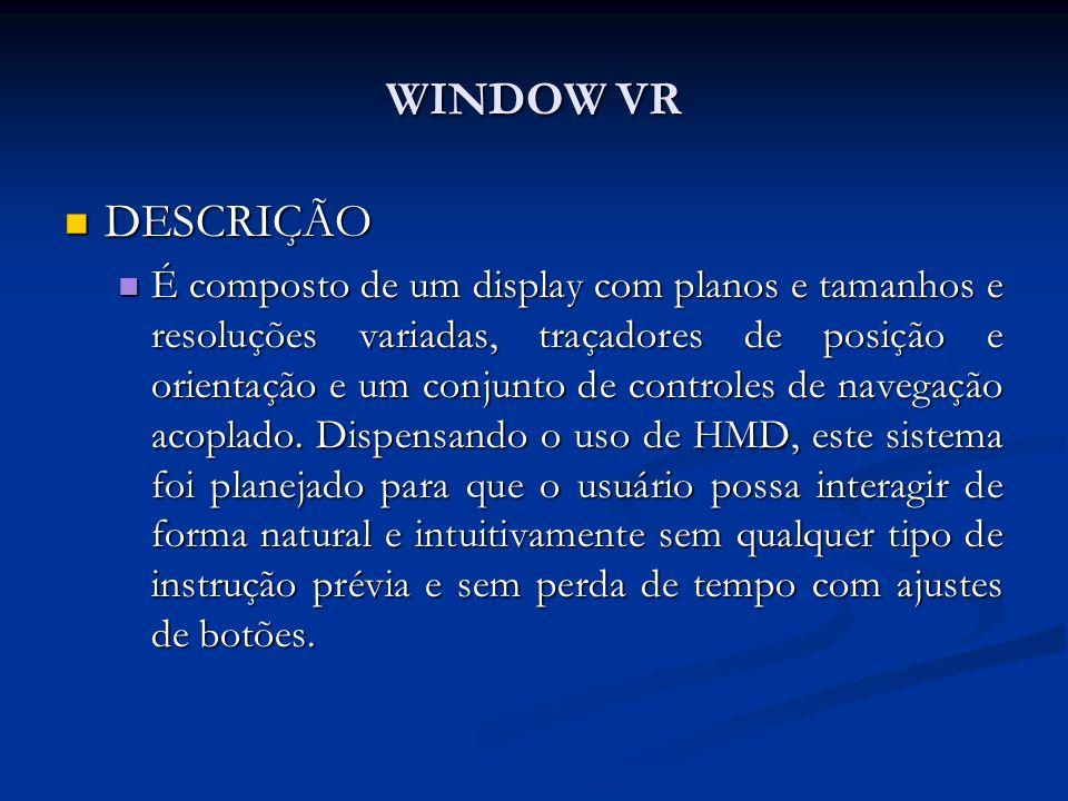 WINDOW VR DESCRIÇÃO DESCRIÇÃO É composto de um display com planos e tamanhos e resoluções variadas, traçadores de posição e orientação e um conjunto d