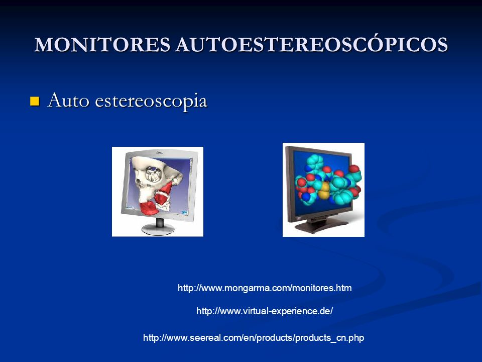MONITORES AUTOESTEREOSCÓPICOS Auto estereoscopia Auto estereoscopia http://www.mongarma.com/monitores.htm http://www.virtual-experience.de/ http://www