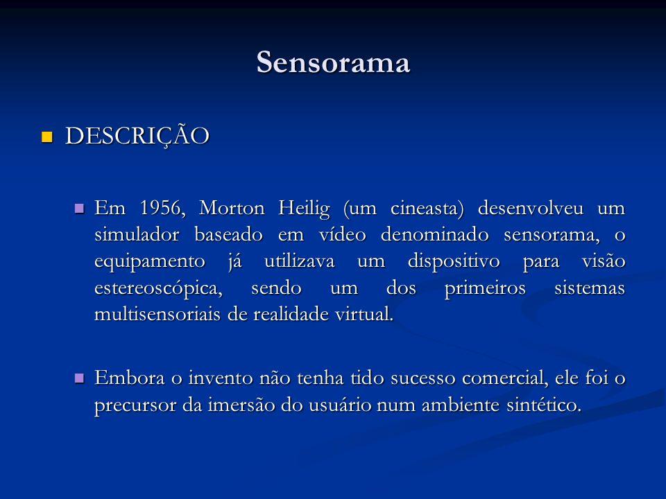 Sensorama DESCRIÇÃO DESCRIÇÃO Em 1956, Morton Heilig (um cineasta) desenvolveu um simulador baseado em vídeo denominado sensorama, o equipamento já ut