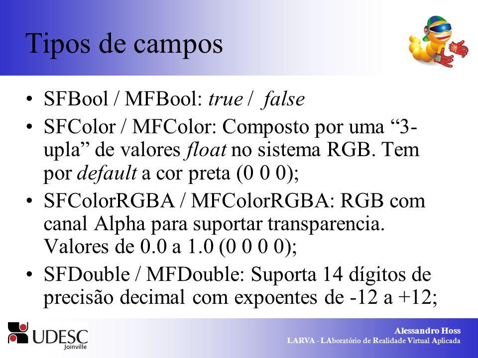 Alessandro Hoss LARVA - LAboratório de Realidade Virtual Aplicada Tipos de campos SFBool / MFBool: true / false SFColor / MFColor: Composto por uma 3- upla de valores float no sistema RGB.