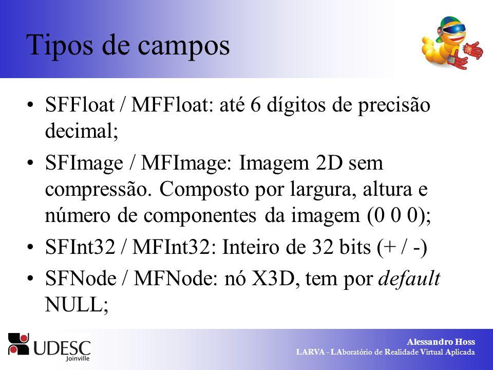 Alessandro Hoss LARVA - LAboratório de Realidade Virtual Aplicada Tipos de campos SFFloat / MFFloat: até 6 dígitos de precisão decimal; SFImage / MFIm