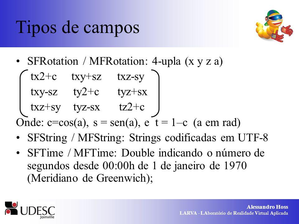 Alessandro Hoss LARVA - LAboratório de Realidade Virtual Aplicada Tipos de campos SFRotation / MFRotation: 4-upla (x y z a) tx2+c txy+sz txz-sy txy-sz ty2+c tyz+sx txz+sy tyz-sx tz2+c Onde: c=cos(a), s = sen(a), e t = 1–c (a em rad) SFString / MFString: Strings codificadas em UTF-8 SFTime / MFTime: Double indicando o número de segundos desde 00:00h de 1 de janeiro de 1970 (Meridiano de Greenwich);