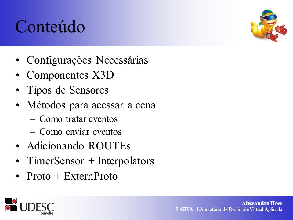 Alessandro Hoss LARVA - LAboratório de Realidade Virtual Aplicada Configurações Necessárias Java 6 Xj3D 2.0 Copiar as dlls da pasta bin do Xj3D para a pasta jdk..\jre\bin: –odejava.dll –jinput-dx8.dll –jogl.dll –gluegen-rt.dll Adicionar TODOS os arquivos *.jar do Browser Xj3D (..\Xj3D\jars) ao projeto.