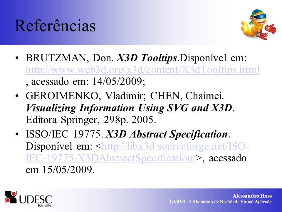 Alessandro Hoss LARVA - LAboratório de Realidade Virtual Aplicada Referências BRUTZMAN, Don. X3D Tooltips.Disponível em: http://www.web3d.org/x3d/cont