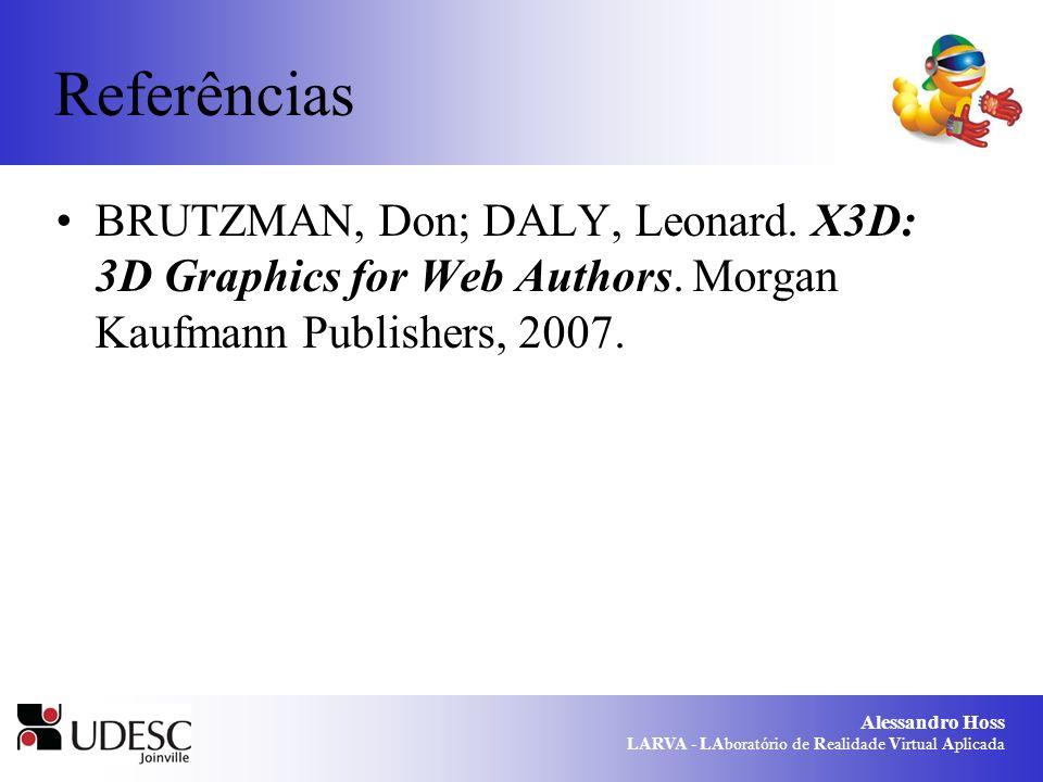 Alessandro Hoss LARVA - LAboratório de Realidade Virtual Aplicada Referências BRUTZMAN, Don; DALY, Leonard. X3D: 3D Graphics for Web Authors. Morgan K