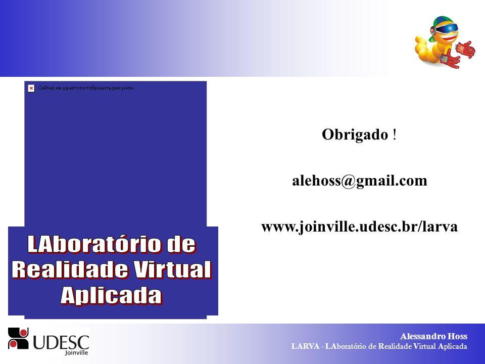 Alessandro Hoss LARVA - LAboratório de Realidade Virtual Aplicada Obrigado ! alehoss@gmail.com www.joinville.udesc.br/larva